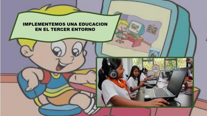 IMPLEMENTEMOS UNA EDUCACION EN EL TERCER ENTORNO