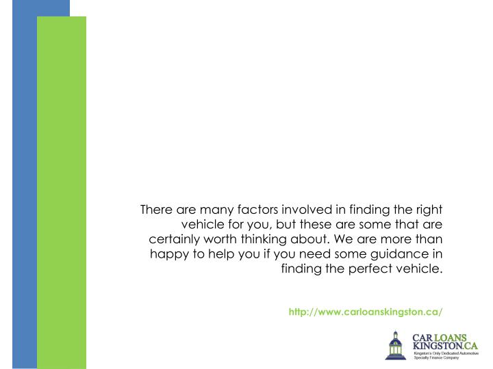 There are many factors involved in finding the right vehicle for you, but these are some that are certainly worth thinking about. We are more than happy to help you if you need some guidance in finding the perfect vehicle.
