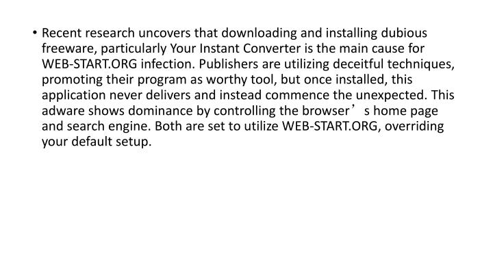 Recent research uncovers that downloading and installing dubious freeware, particularly Your Instant Converter is the main cause for WEB-START.ORG infection. Publishers are utilizing deceitful techniques, promoting their program as worthy tool, but once installed, this application never delivers and instead commence the unexpected. This adware shows dominance by controlling the browser's home page and search engine. Both are set to utilize WEB-START.ORG, overriding your default setup.