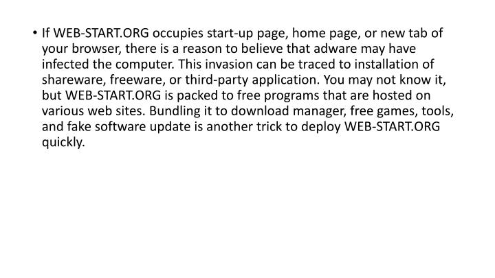If WEB-START.ORG occupies start-up page, home page, or new tab of your browser, there is a reason to believe that adware may have infected the computer. This invasion can be traced to installation of shareware, freeware, or third-party application. You may not know it, but WEB-START.ORG is packed to free programs that are hosted on various web sites. Bundling it to download manager, free games, tools, and fake software update is another trick to deploy WEB-START.ORG quickly.