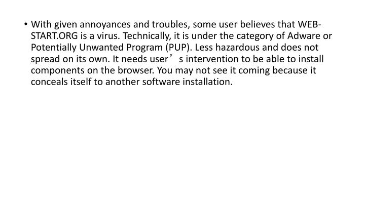 With given annoyances and troubles, some user believes that WEB-START.ORG is a virus. Technically, it is under the category of Adware or Potentially Unwanted Program (PUP). Less hazardous and does not spread on its own. It needs user's intervention to be able to install components on the browser. You may not see it coming because it conceals itself to another software installation.