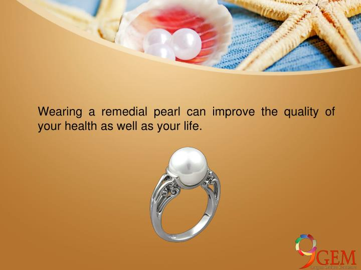 Wearing a remedial pearl can improve the quality of your health as well as your life.