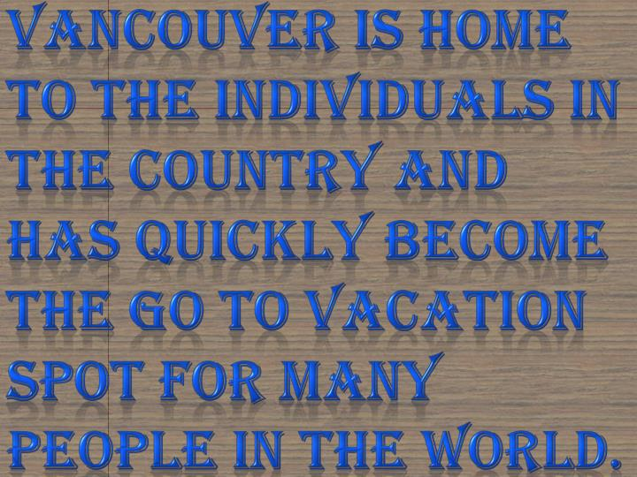Vancouver is home to the individuals in the country and has quickly become the go to vacation spot for many people in the world.