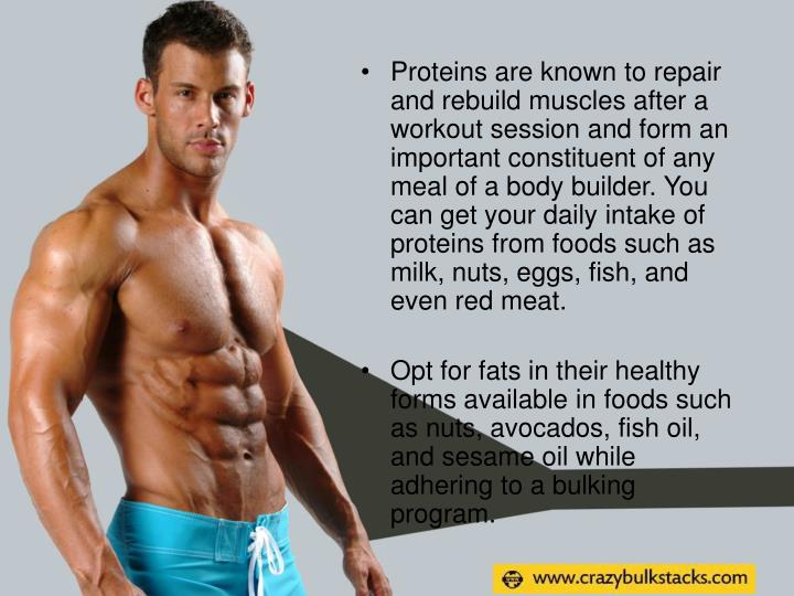 Proteins are known to repair and rebuild muscles after a workout session and form an important constituent of any meal of a body builder. You can get your daily intake of proteins from foods such as milk, nuts, eggs, fish, and even red meat.