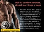 opt for cardio exercises atleast four times a week