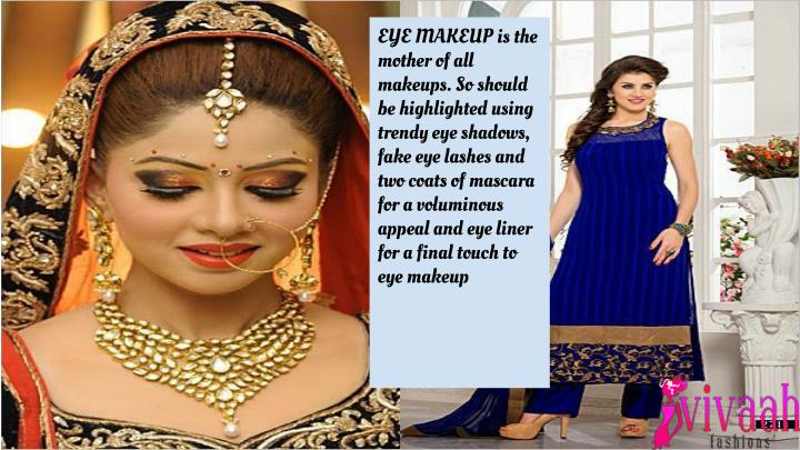 EYE MAKEUP is the mother of all makeups. So should be highlighted using trendy eye shadows, fake eye lashes and two coats of mascara for a voluminous appeal and eye liner for a final touch to eye makeup