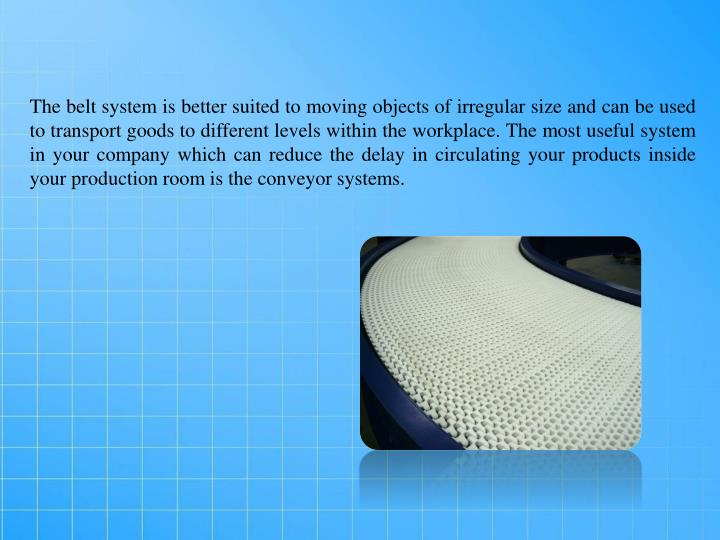 The belt system is better suited to moving objects of irregular size and can be used to transport go...