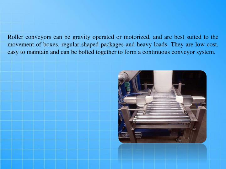 Roller conveyors can be gravity operated or motorized, and are best suited to the movement of boxes, regular shaped packages and heavy loads. They are low cost, easy to maintain and can be bolted together to form a continuous conveyor system.