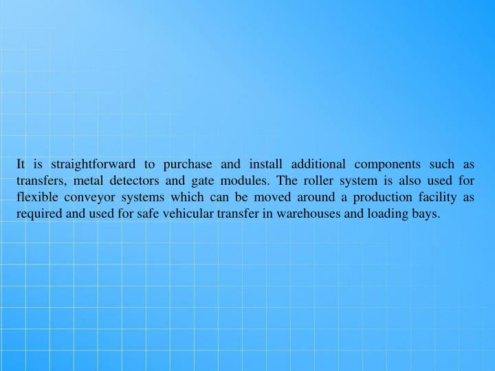 It is straightforward to purchase and install additional components such as transfers, metal detectors and gate modules. The roller system is also used for flexible conveyor systems which can be moved around a production facility as required and used for safe vehicular transfer in warehouses and loading bays.