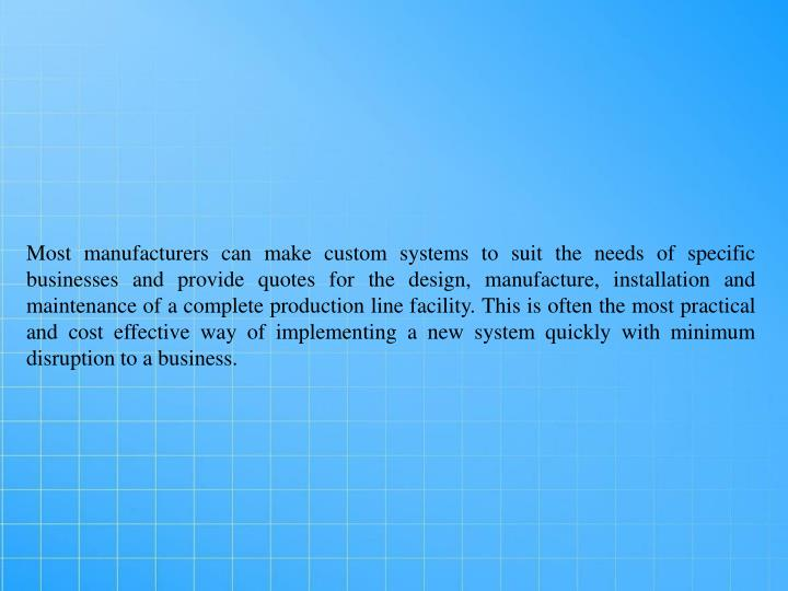 Most manufacturers can make custom systems to suit the needs of specific businesses and provide quotes for the design, manufacture, installation and maintenance of a complete production line facility. This is often the most practical and cost effective way of implementing a new system quickly with minimum disruption to a business.
