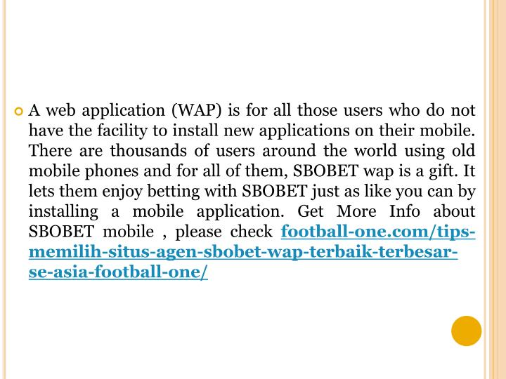 A web application (WAP) is for all those users who do not have the facility to install new applications on their mobile. There are thousands of users around the world using old mobile phones and for all of them, SBOBET