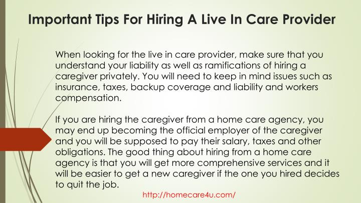 When looking for the live in care provider, make sure that you understand your liability as well as ramifications of hiring a caregiver privately. You will need to keep in mind issues such as insurance, taxes, backup coverage and liability and workers compensation.