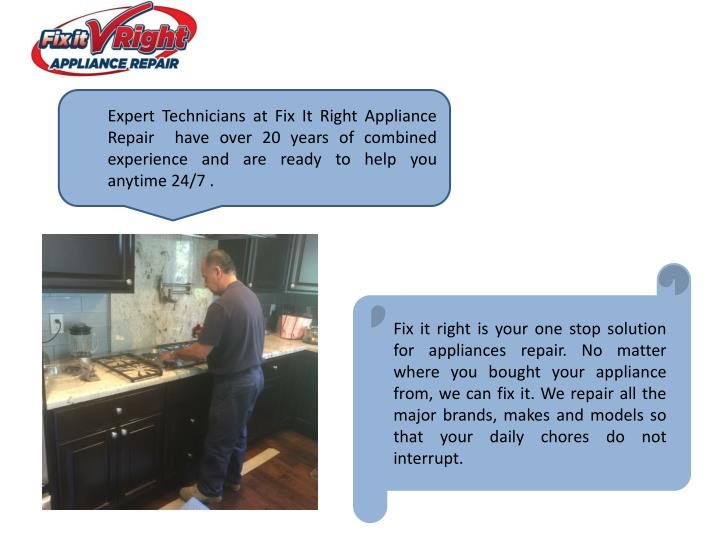 Expert Technicians at Fix It Right Appliance Repair  have over 20 years of combined experience and are ready to help you anytime 24/7 .