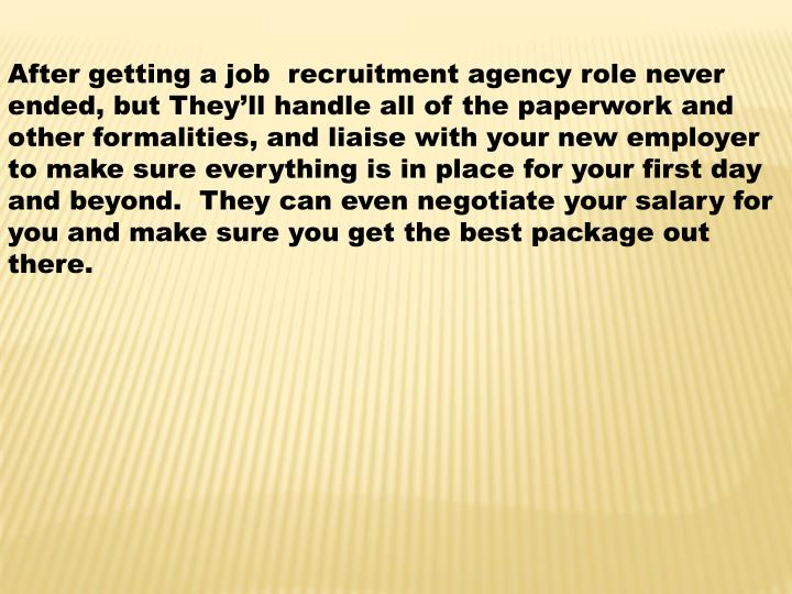 After getting a job  recruitment agency role never ended, but They'll handle all of the paperwork and other formalities, and liaise with your new employer to make sure everything is in place for your first day and beyond.  They can even negotiate your salary for you and make sure you get the best package out there