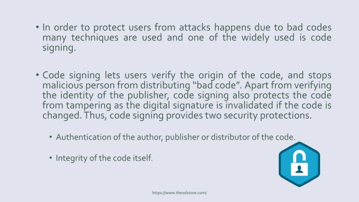 In order to protect users from attacks happens due to bad codes many techniques are used and one of the widely used is code signing