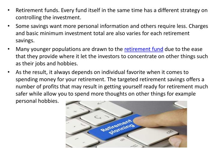 Retirement funds. Every fund itself in the same time has a different strategy on controlling the investment.