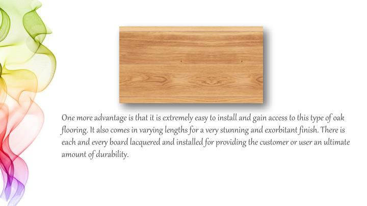 One more advantage is that it is extremely easy to install and gain access to this type of oak floor...