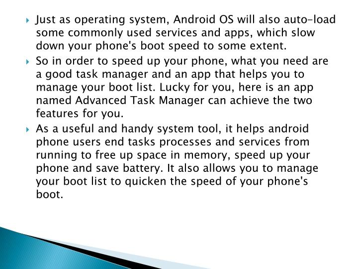 Just as operating system, Android OS will also auto-load some commonly used services and apps, which slow down your phone's boot speed to some extent.