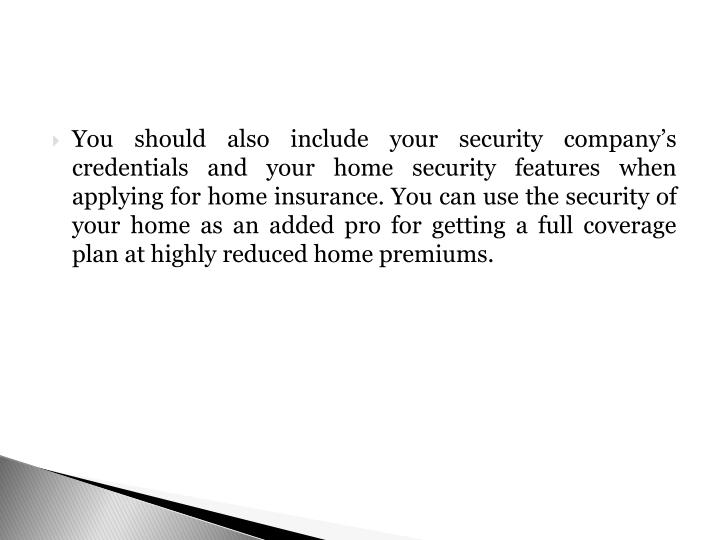 You should also include your security company's credentials and your home security features when applying for home insurance. You can use the security of your home as an added pro for getting a full coverage plan at highly reduced home premiums.