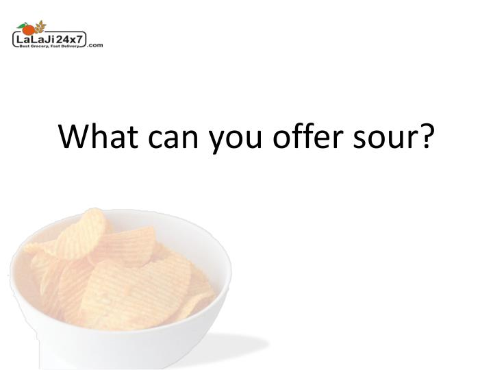 What can you offer sour?