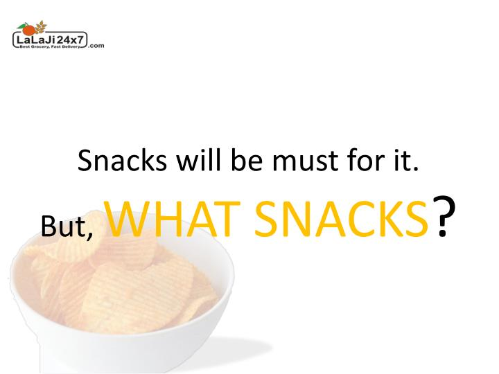 Snacks will be must for it.