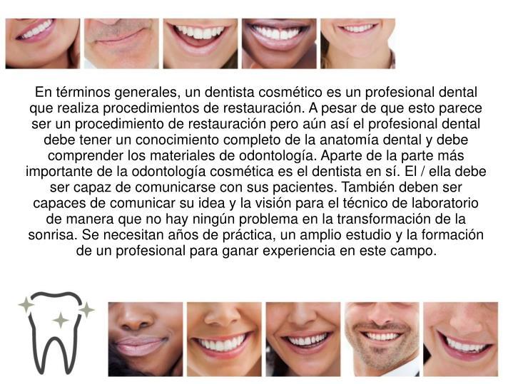 En términos generales, un dentista cosmético es un profesional dental que realiza procedimientos d...