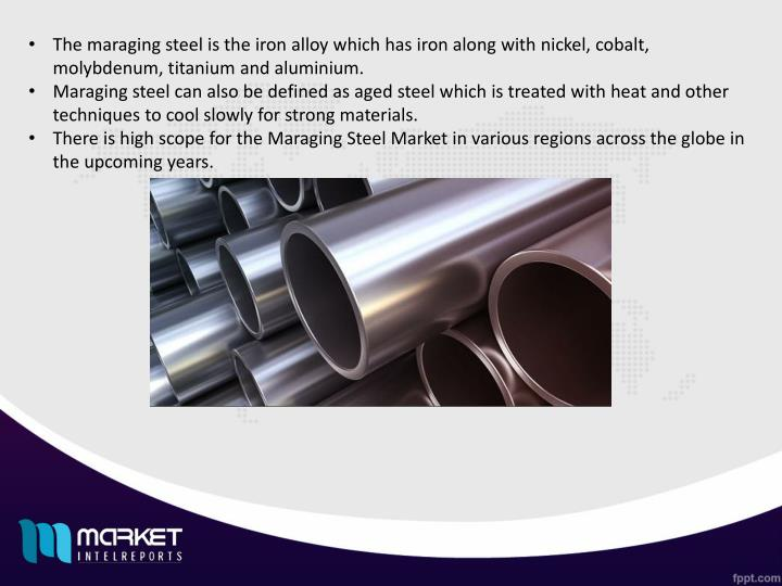 The maraging steel is the iron alloy which has iron along with nickel, cobalt, molybdenum, titanium ...