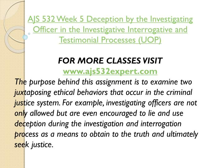 AJS 532 Week 5 Deception by the Investigating Officer in the Investigative Interrogative and Testimonial Processes (UOP)