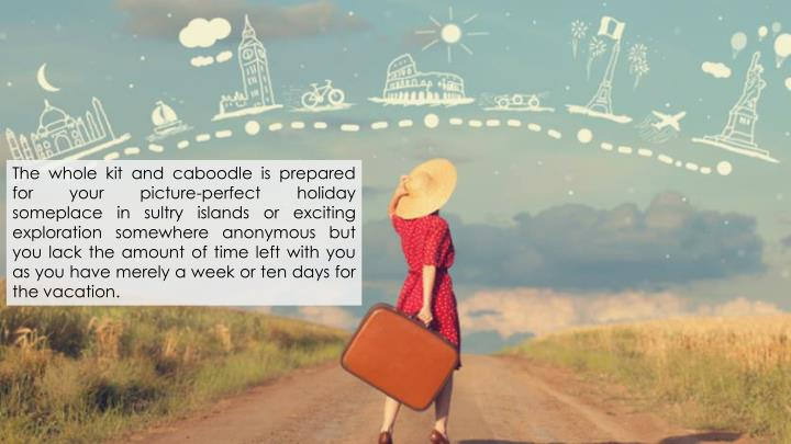The whole kit and caboodle is prepared for your picture-perfect holiday someplace in sultry islands ...