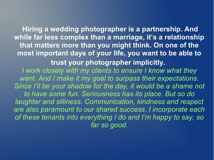 Hiring a wedding photographer is a partnership. And
