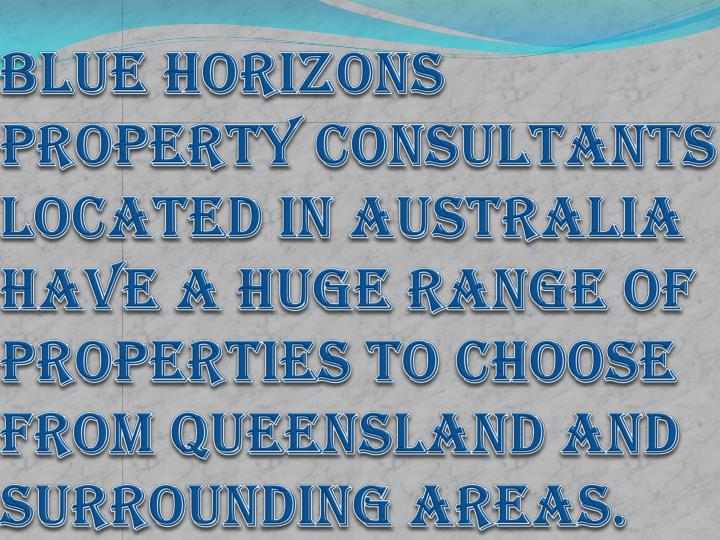 Blue Horizons Property Consultants located in Australia have a huge range of properties to choose from Queensland and surrounding areas.
