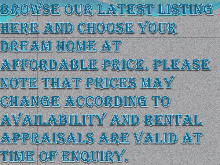 Browse our latest listing here and choose your dream home at affordable price. Please note that Prices may change according to availability and rental appraisals are valid at time of enquiry.