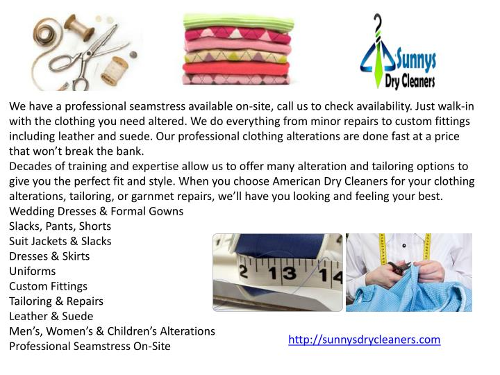 We have a professional seamstress available on-site, call us to check availability. Just walk-in with the clothing you need altered. We do everything from minor repairs to custom fittings including leather and suede. Our professional clothing alterations are done fast at a price that won't break the bank