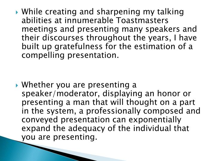While creating and sharpening my talking abilities at innumerable Toastmasters meetings and presenting many speakers and their discourses throughout the years, I have built up gratefulness for the estimation of a compelling presentation