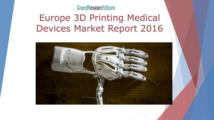 europe 3d printing medical devices market report 2016 n.