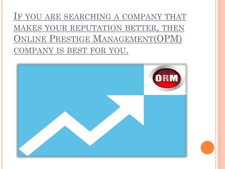 If you are searching a company that makes your reputation better, then Online Prestige Management(OPM) company is best for you.