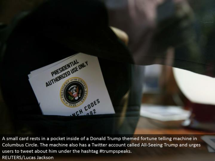 A little card rests in a pocket within a Donald Trump themed fortune telling machine in Columbus Circle. The machine likewise has a Twitter account called All-Seeing Trump and urges clients to tweet about him under the hashtag #trumpspeaks.  REUTERS/Lucas Jackson
