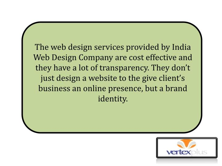 The web design services provided by India Web Design Company are cost effective and they have a lot of transparency. They don't just design a website to the give client's business an online presence, but a brand identity.