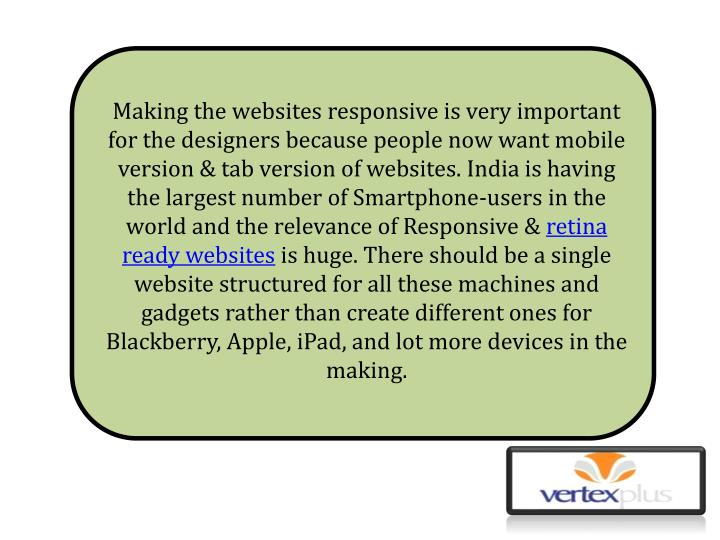Making the websites responsive is very important for the designers because people now want mobile version & tab version of websites. India is having the largest number of Smartphone-users in the world and the relevance of Responsive &