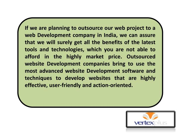 If we are planning to outsource our web project to a web Development company in India, we can assure that we will surely get all the benefits of the latest tools and technologies, which you are not able to afford in the highly market price.Outsourced website Development companiesbring to use the most advanced website Development software and techniques to develop websites that are highly effective, user-friendly and action-oriented.