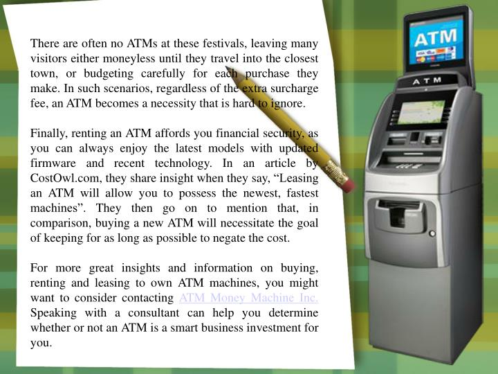 There are often no ATMs at these festivals, leaving many visitors either moneyless until they travel into the closest town, or budgeting carefully for each purchase they make. In such scenarios, regardless of the extra surcharge fee, an ATM becomes a necessity that is hard to ignore.