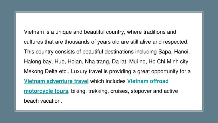 Vietnam is a unique and beautiful country, where traditions and cultures that are thousands of years old are still alive and respected. This country consists of beautiful destinations including Sapa, Hanoi, Halong bay, Hue, Hoian, Nha trang, Da lat, Mui ne, Ho Chi Minh city, Mekong Delta etc.. Luxury travel is providing a great opportunity for a