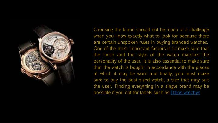 Choosing the brand should not be much of a challenge when you know exactly what to look for because there are certain unspoken rules in buying branded watches. One of the most important factors is to make sure that the finish and the style of the watch matches the personality of the user. It is also essential to make sure that the watch is bought in accordance with the places at which it may be worn and finally, you must make sure to buy the best sized watch, a size that may suit the user. Finding everything in a single brand may be possible if you opt for labels such as