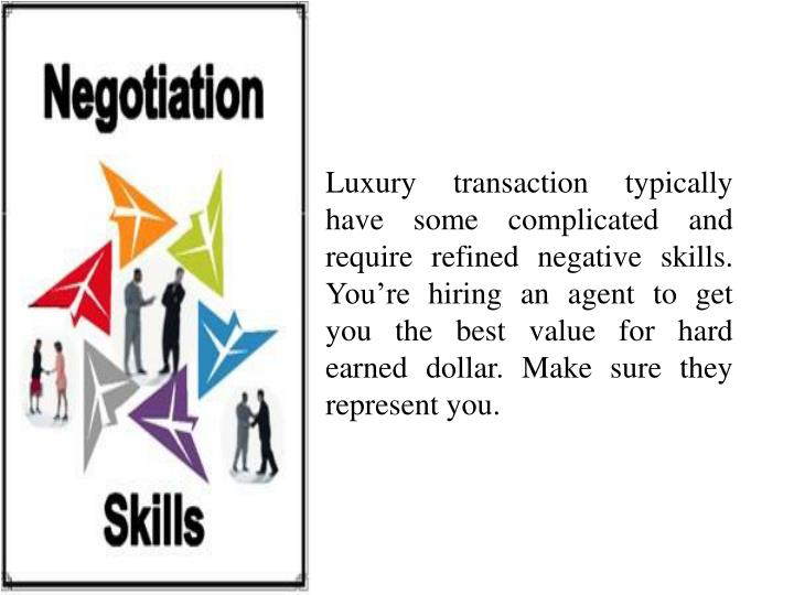 Luxury transaction typically have some complicated and require refined negative skills. You're hiring an agent to get you the best value for hard earned dollar. Make sure they represent you.
