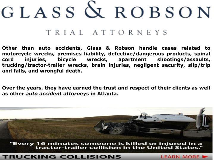 Other than auto accidents, Glass & Robson handle cases related to motorcycle wrecks, premises liability, defective/dangerous products, spinal cord injuries, bicycle wrecks, apartment shootings/assaults, trucking/tractor-trailer wrecks, brain injuries, negligent security, slip/trip and falls, and wrongful death.