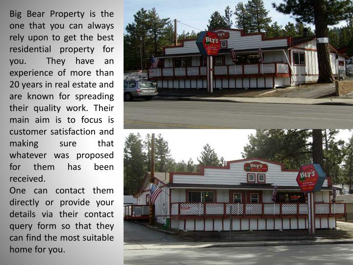 Big Bear Property is the one that you can always rely upon to get the best residential property for you.  They have an experience of more than 20 years in real estate and are known for spreading their quality work. Their main aim is to focus is customer satisfaction and making sure that whatever was proposed for them has been received.