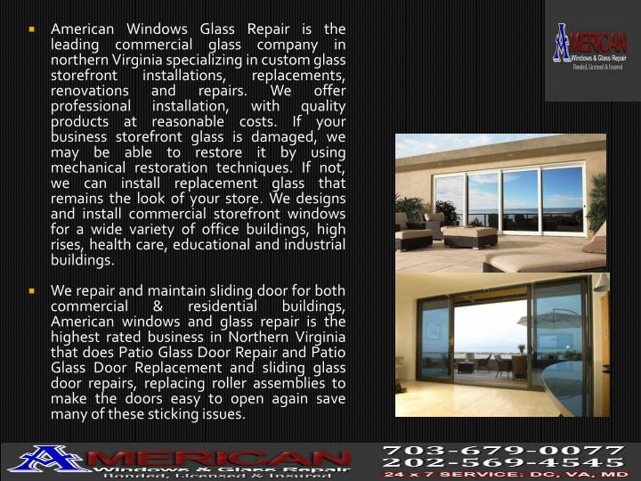 American Windows Glass Repair is the leading commercial glass company in northern Virginia specializing in custom glass storefront installations, replacements, renovations and repairs. We offer professional installation, with quality products at reasonable costs. If your business storefront glass is damaged, we may be able to restore it by using mechanical restoration techniques. If not, we can install replacement glass that remains the look of your store. We designs and install commercial storefront windows for a wide variety of office buildings, high rises, health care, educational and industrial buildings.