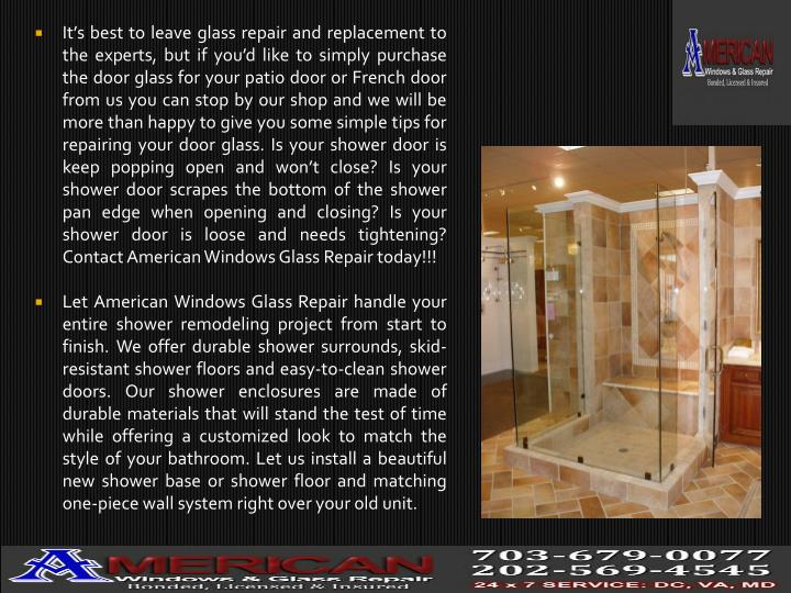 It's best to leave glass repair and replacement to the experts, but if you'd like to simply purchase the door glass for your patio door or French door from us you can stop by our shop and we will be more than happy to give you some simple tips for repairing your door glass. Is your shower door is keep popping open and won't close? Is your shower door scrapes the bottom of the shower pan edge when opening and closing? Is your shower door is loose and needs tightening? Contact American Windows Glass Repair today!!!