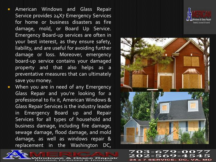 American Windows and Glass Repair Service provides 24X7 Emergency Services for home or business disasters as fire damage, mold, or Board Up Service. Emergency Board-up services are often in your best interest, as they ensure safety, liability, and are useful for avoiding further damage or loss. Moreover, emergency board-up service contains your damaged property and that also helps as a preventative measures that can ultimately save you money.