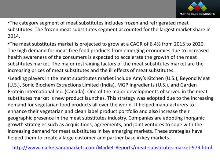 The category segment of meat substitutes includes frozen and refrigerated meat substitutes. The frozen meat substitutes segment accounted for the largest market share in 2014.